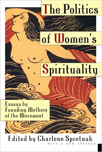 the politics of women s spirituality essays by founding mothers  the politics of women s spirituality essays by founding mothers of the movement charlene spretnak 9780385172417 com books