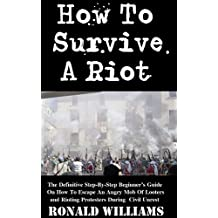 How To Survive A Riot: The Definitive Step-By-Step Beginner's Guide On How To Escape An Angry Mob Of Looters And Rioting Protesters During Civil Unrest