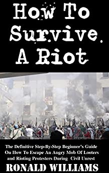 How To Survive A Riot: The Definitive Step-By-Step Beginner's Guide On How To Escape An Angry Mob Of Looters And Rioting Protesters During Civil Unrest by [Williams, Ronald]