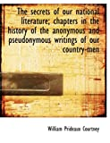 The Secrets of Our National Literature; Chapters in the History of the Anonymous and Pseudonymous Wr, William Prideaux Courtney, 1116642808