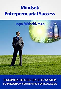 Mindset: Entrepreneurial Success: Discover The Step-By-Step System To Program Your Mind For Success by [Michehl, Ingo]