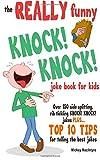 The REALLY Funny KNOCK! KNOCK! Joke Book For Kids: Over 150 Side-splitting, Rib-tickling KNOCK! KNOCK! Jokes. Plus Top 10 Tips For Telling The Best Jokes