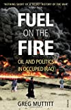 Fuel on the Fire: Oil and Politics in Occupied Iraq by Muttitt. Greg ( 2012 ) Paperback