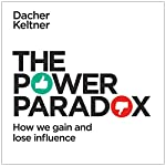 The Power Paradox: How We Gain and Lose Influence | Dacher Keltner