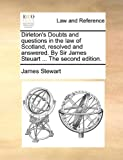 Dirleton's Doubts and Questions in the Law of Scotland, Resolvedand Answered by Sir James Steuart The, James Stewart, 1140697056