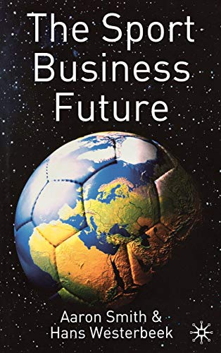The Sport Business Future by A. Smith, H. Westerbeek