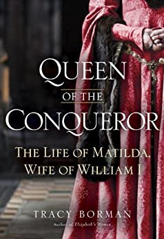 Queen of the Conqueror: The Life of Matilda, Wife of William I by [Borman, Tracy Joanne]