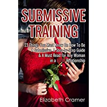 Submissive Training: 23 Things You Must Know About How To Be A Submissive. A Must Read For Any Woman In A BDSM Relationship (Women's Guide to BDSM Book 3)