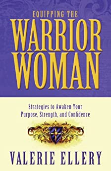 Equipping the Warrior Woman: Strategies to Awaken Your Purpose, Strength, and Confidence by [Ellery, Valerie]