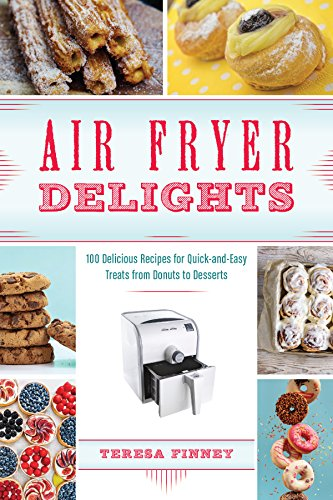 (Air Fryer Delights: 100 Delicious Recipes for Quick-and-Easy Treats From Donuts to Desserts)