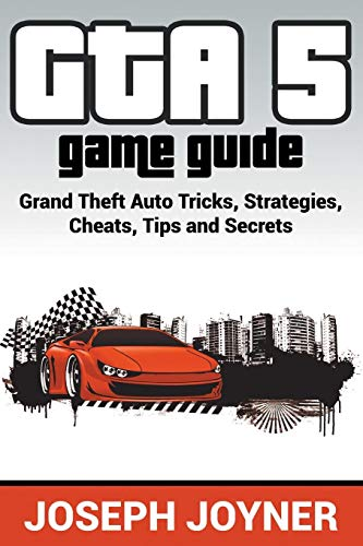 GTA 5 Game Guide: Grand Theft Auto Tricks, Strategies, Cheats, Tips and Secrets (Gta 5 Cheats)