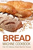Bread Machine Cookbook: Over 40 Delicious Bread Machine Recipes