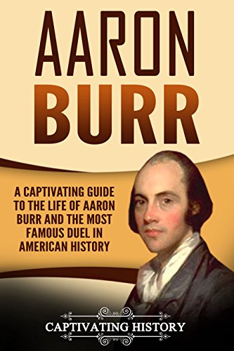 #freebooks – Aaron Burr: A Captivating Guide to the Life of Aaron Burr and the Most Famous Duel in American History by Captivating History