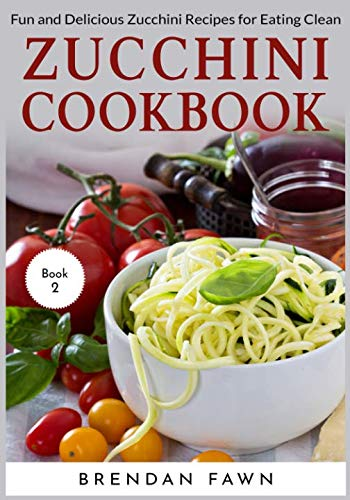 Zucchini Cookbook: Fun and Delicious Zucchini Recipes for Eating Clean by Brendan Fawn