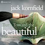Turn Toward the Beautiful: Creativity as a Path of Liberation | Jack Kornfield PhD