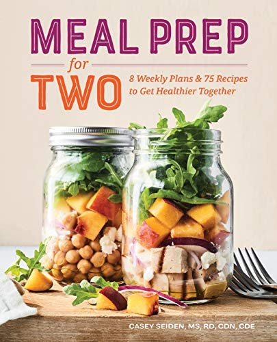 Meal Prep for Two: 8 Weekly Plans and 75 Recipes to Get Healthier Together by Casey Seiden MS RD CDN CDE