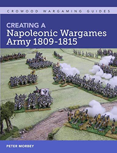 Creating A Napoleonic Wargames Army 1809-1815 (Crowood Wargaming Guides)