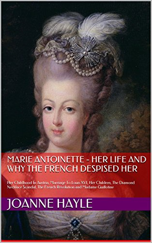 Marie Antoinette - Her Life And Why The French Despised Her: Her Childhood In Austria, Marriage To Louis XVI, Her Children, The Diamond Necklace Scandal, The French Revolution and Madame Guillotine