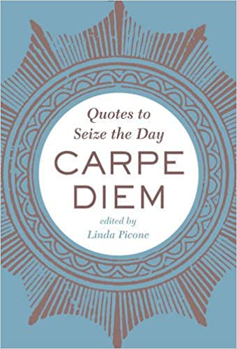 Carpe Diem Quotes To Seize The Day Linda Picone Editor