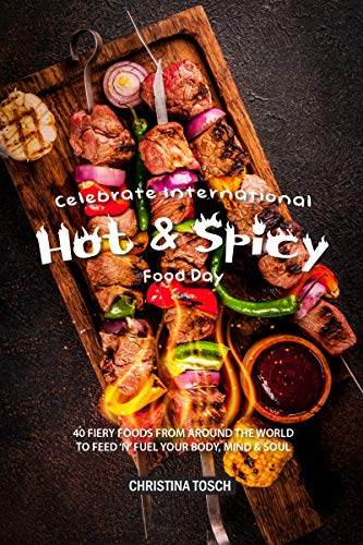 Celebrate International Hot Spicy Food Day: 40 Fiery Foods from Around the World to Feed 'n' Fuel your Body, Mind Soul by Christina Tosch