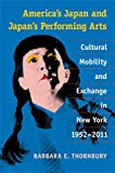 America's Japan and Japan's Performing Arts : Cultural Mobility and Exchange in New York, 1952-2011, Thornbury, Barbara, 0472118854