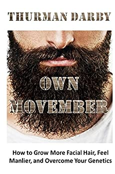 Own Movember: How to Grow More Facial Hair, Feel Manlier, and Overcome Your Genetics by [Darby, Thurman]