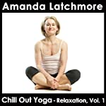 Chill Out Yoga Relaxation, Vol. 1: Release Stress, Become More Peaceful, Sleep Better - All levels | Amanda Latchmore