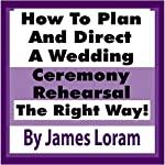 How to Plan and Direct a Wedding Ceremony Rehearsal: A Detailed Guide for Orchestrating a Ceremony Rehearsal the Right Way! | James Loram