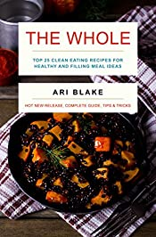The Whole: Top 25 Clean Eating Recipes For Healthy and Filling Meal Ideas