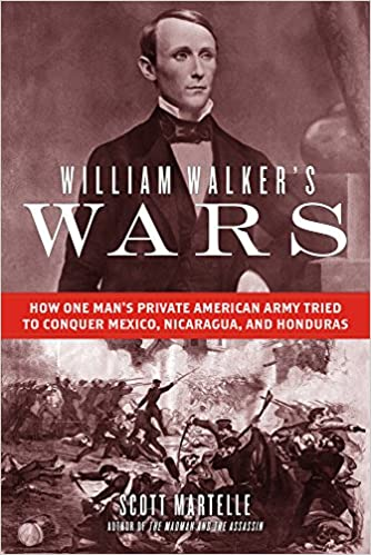 cover image, William Walker's Wars: How One Man's Private American Army Tried to Conquer Mexico, Nicaragua, and Honduras