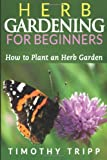 Herb Gardening for Beginners: How to Plant an Herb Garden, Timothy Tripp, 1495483312