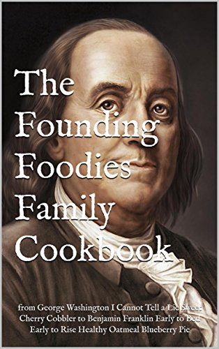 The Founding Foodies Family Cookbook: from George Washington I Cannot Tell a Lie Sweet Cherry Cobbler to Benjamin Franklin Early to Bed Early to Rise Healthy Oatmeal Blueberry Pie (Benjamin Franklin Early To Bed Early To Rise)