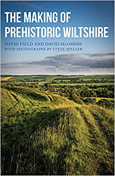 The Making of Prehistoric Wiltshire: Life, Ceremony & Death from the Earliest Times to the Roman Invasion