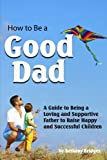 How to Be a Good Dad: A Guide to Being a Loving and Supportive Father to Raise Happy and Successful Children