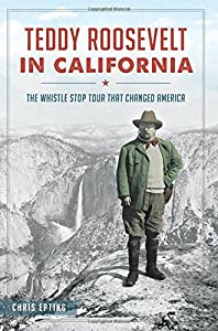 Teddy Roosevelt in California:: The Whistle Stop Tour That Changed America