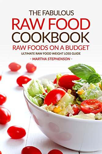 The Fabulous Raw Food Cookbook - Raw Foods on a Budget: Ultimate Raw Food Weight Loss Guide by Martha Stephenson