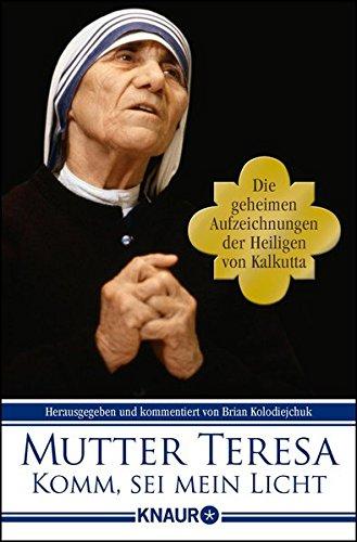 Komm, sei mein Licht: Die geheimen Aufzeichnungen der Heiligen von Kalkutta Taschenbuch – 12. Juli 2010 Brian Kolodiejchuk Mutter Teresa Knaur TB 3426783614