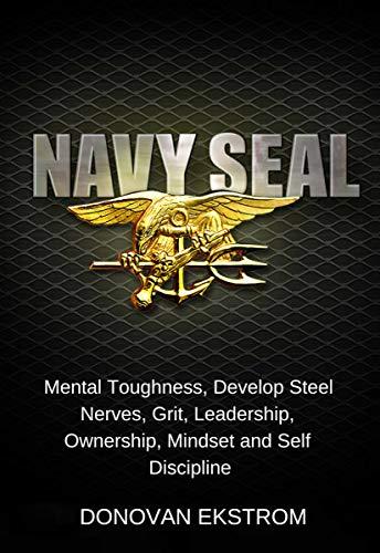 Navy Seal Mental Toughness: Develop Steel Nerves, Grit, Leadership, Ownership, Mindset and Self Discipline by [Ekstrom, Donovan ]
