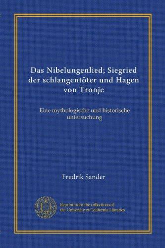 Das Nibelungenlied; Siegried der schlangentöter und Hagen von Tronje (Vol-1): Eine mythologische und historische untersuchung (German Edition)