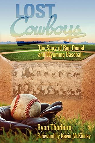 Lost Cowboys: The Story of Bud Daniel and Wyoming Baseball Ryan John Thorburn