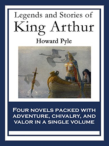 Legends and Stories of King Arthur: The Story of King Arthur and His Knights; The Story of The Champions of The Round Table; The Story of Sir Launcelot ... of The Grail and The Passing of Arthur