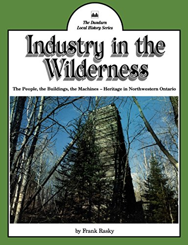 Industry in the Wilderness: The People, the Buildings, the Machines — Heritage in Northwestern Ontario (Dundurn Local History)
