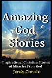 Amazing God Stories: Inspirational Christian Stories of Miracles From God (Amazing God Stories, Christian Miracles of Jesus) (Volume 1)