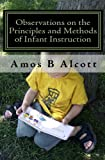 Observations on the Principles and Methods of Infant Instruction, Amos B. Alcott, 1442125497