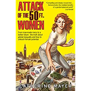 Attack of the 50 Ft. Women: From man-made mess to a better future – the truth about global inequality and how to unleash female potential