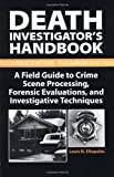 Death Investigator's Handbook: A Field Guide To Crime Scene Processing, Forensic Evaluations, And Investigative Techniques