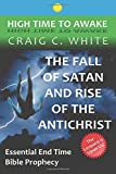 The Fall of Satan and Rise of the Antichrist: Essential End Time Bible Prophecy (High Time to Awake) (Volume 1)