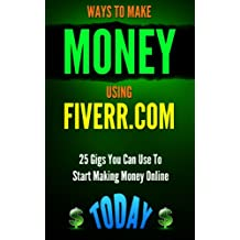 Fiverr: Ways to Make Money Using Fiverr.com: Includes 25 Gigs You Can Use To Start Making Money Online Today (Fiverr, Fiverr.com, success, master class, ... tips, beginners, auatopilot, Money Book 1)