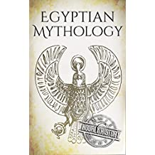 Egyptian Mythology: A Concise Guide to the Ancient Gods and Beliefs of Egyptian Mythology (Greek Mythology - Norse Mythology - Egyptian Mythology - Celtic Mythology Book 3) (English Edition)
