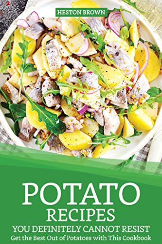 (Potato Recipes You Definitely Cannot Resist: Get the Best Out of Potatoes with This Cookbook)